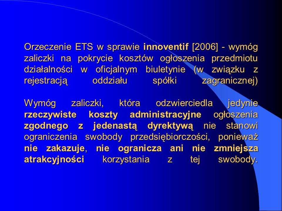 Orzeczenie ETS w sprawie innoventif [2006] - wymóg zaliczki na pokrycie kosztów ogłoszenia przedmiotu działalności w oficjalnym biuletynie (w związku z rejestracją oddziału spółki zagranicznej) Wymóg zaliczki, która odzwierciedla jedynie rzeczywiste koszty administracyjne ogłoszenia zgodnego z jedenastą dyrektywą nie stanowi ograniczenia swobody przedsiębiorczości, ponieważ nie zakazuje, nie ogranicza ani nie zmniejsza atrakcyjności korzystania z tej swobody.